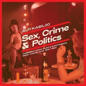 KABILJO, ALFI - Sex, Crime & Politics: Cinematic Disco, Jazz & Electronica From Yugoslavia 1974-1984 LP
